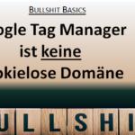 Bullshit Basics: Der Google Tag Manager ist keine cookielose Domäne